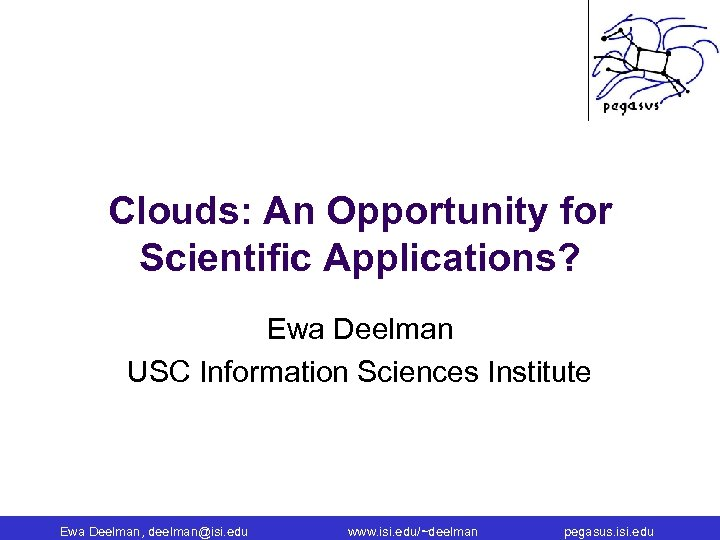 Clouds: An Opportunity for Scientific Applications? Ewa Deelman USC Information Sciences Institute Ewa Deelman,