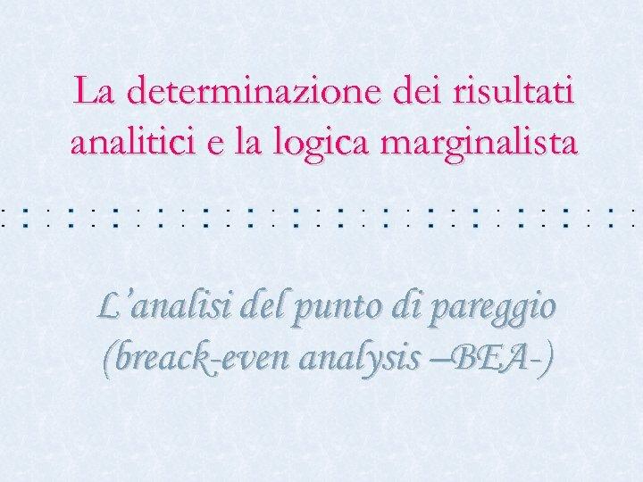 La determinazione dei risultati analitici e la logica marginalista L'analisi del punto di pareggio