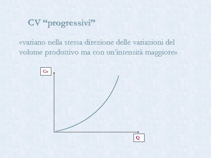 """CV """"progressivi"""" «variano nella stessa direzione delle variazioni del volume produttivo ma con un'intensità"""