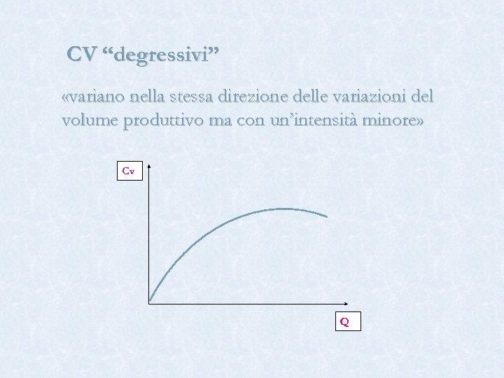"""CV """"degressivi"""" «variano nella stessa direzione delle variazioni del volume produttivo ma con un'intensità"""