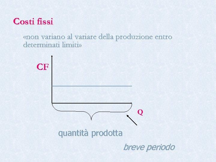 Costi fissi «non variano al variare della produzione entro determinati limiti» CF Q quantità
