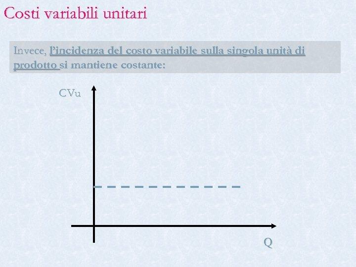 Costi variabili unitari Invece, l'incidenza del costo variabile sulla singola unità di prodotto si