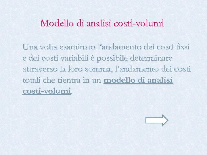 Modello di analisi costi-volumi Una volta esaminato l'andamento dei costi fissi e dei costi