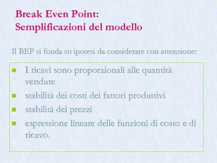 Break Even Point: Semplificazioni del modello Il BEP si fonda su ipotesi da considerare