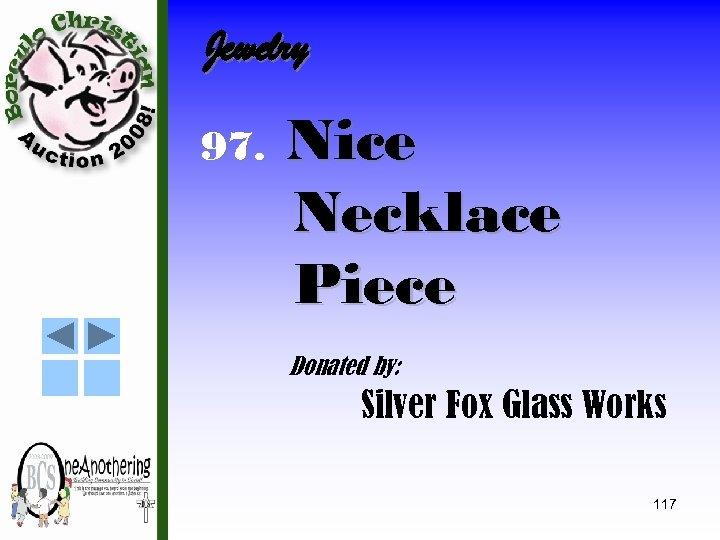 Jewelry 97. Nice Necklace Piece Donated by: Silver Fox Glass Works 117