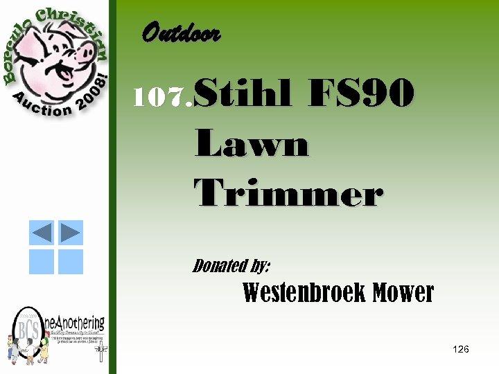Outdoor 107. Stihl FS 90 Lawn Trimmer Donated by: Westenbroek Mower 126