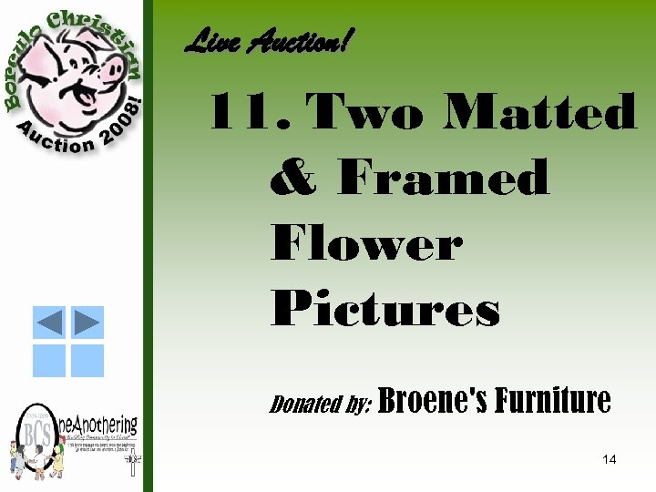 Live Auction! 11. Two Matted & Framed Flower Pictures Donated by: Broene's Furniture 14