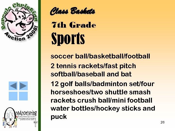 Class Baskets 7 th Grade Sports soccer ball/basketball/football 2 tennis rackets/fast pitch softball/baseball and