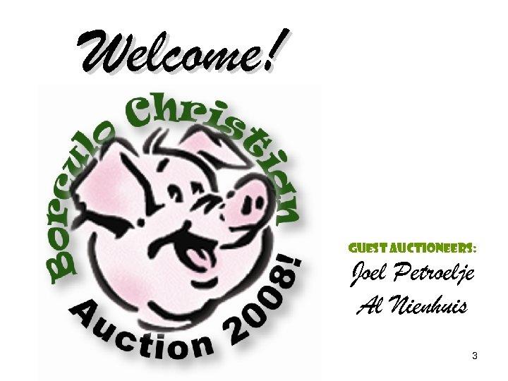 Welcome! Guest Auctioneers: Joel Petroelje Al Nienhuis 3