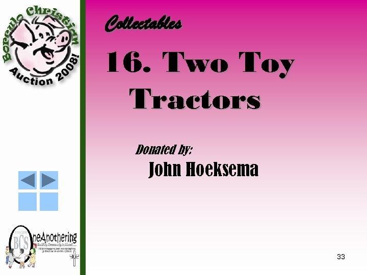 Collectables 16. Two Toy Tractors Donated by: John Hoeksema 33