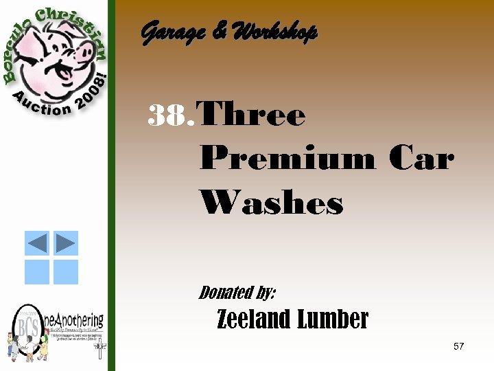 Garage & Workshop 38. Three Premium Car Washes Donated by: Zeeland Lumber 57