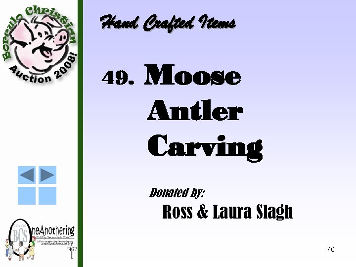 Hand Crafted Items 49. Moose Antler Carving Donated by: Ross & Laura Slagh 70