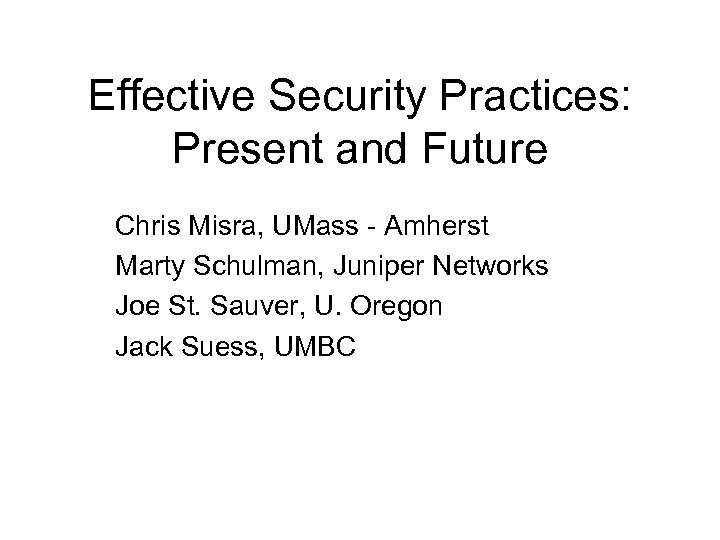 Effective Security Practices: Present and Future Chris Misra, UMass - Amherst Marty Schulman, Juniper