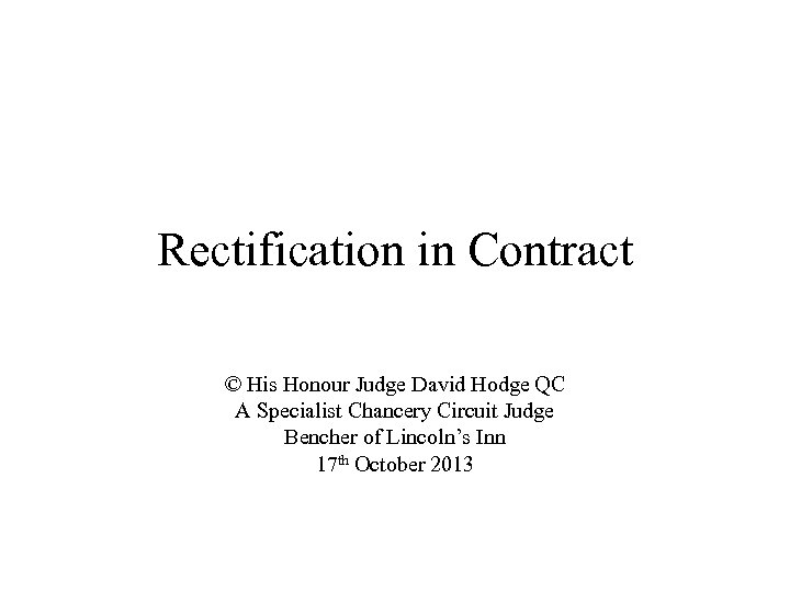 Rectification in Contract © His Honour Judge David Hodge QC A Specialist Chancery Circuit