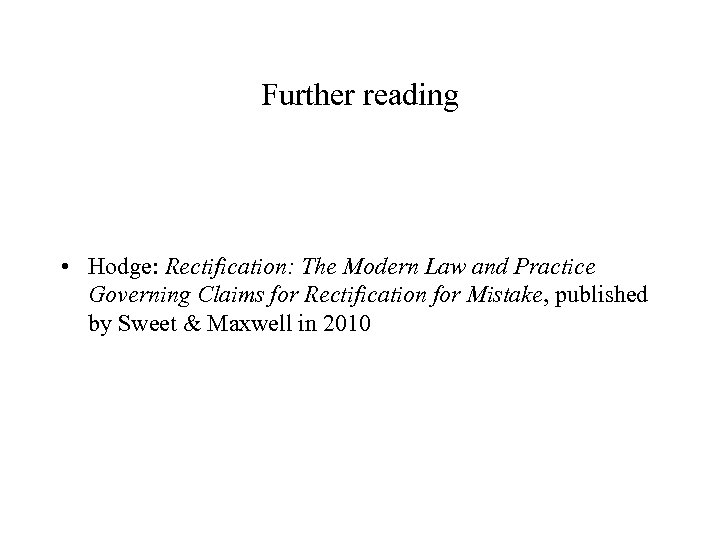 Further reading • Hodge: Rectification: The Modern Law and Practice Governing Claims for Rectification