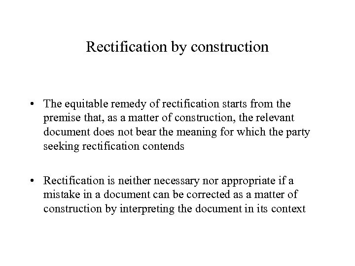 Rectification by construction • The equitable remedy of rectification starts from the premise that,