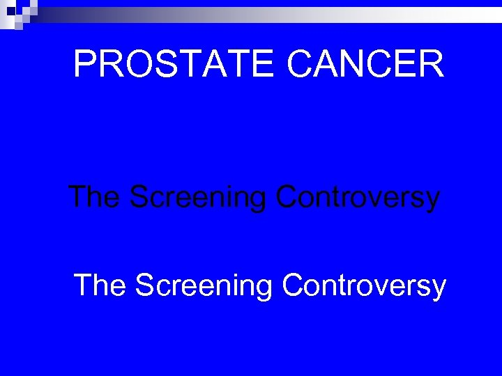 PROSTATE CANCER The Screening Controversy