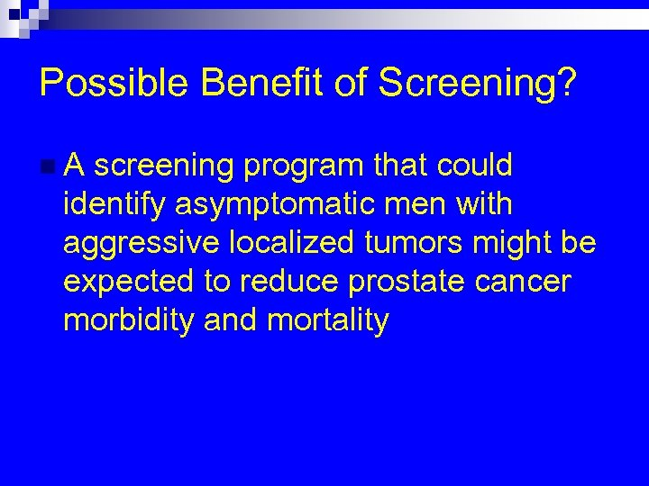 Possible Benefit of Screening? n. A screening program that could identify asymptomatic men with