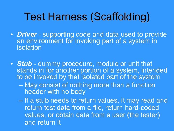 Test Harness (Scaffolding) • Driver - supporting code and data used to provide an