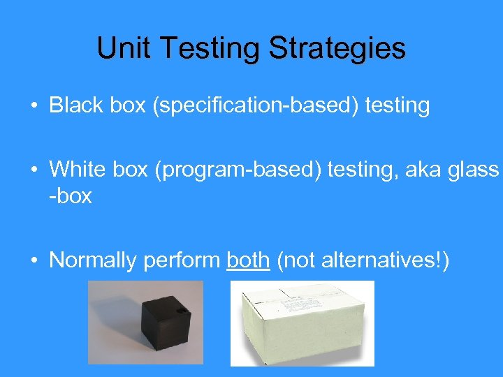Unit Testing Strategies • Black box (specification-based) testing • White box (program-based) testing, aka