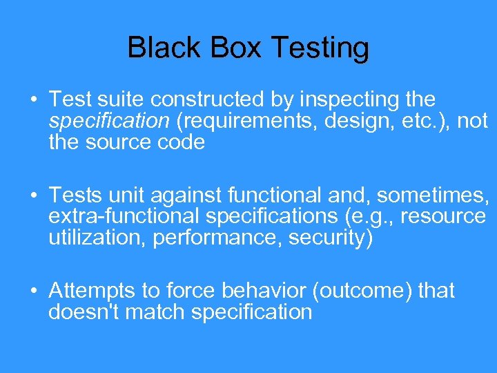 Black Box Testing • Test suite constructed by inspecting the specification (requirements, design, etc.