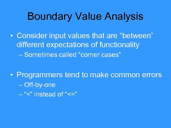 "Boundary Value Analysis • Consider input values that are ""between"" different expectations of functionality"