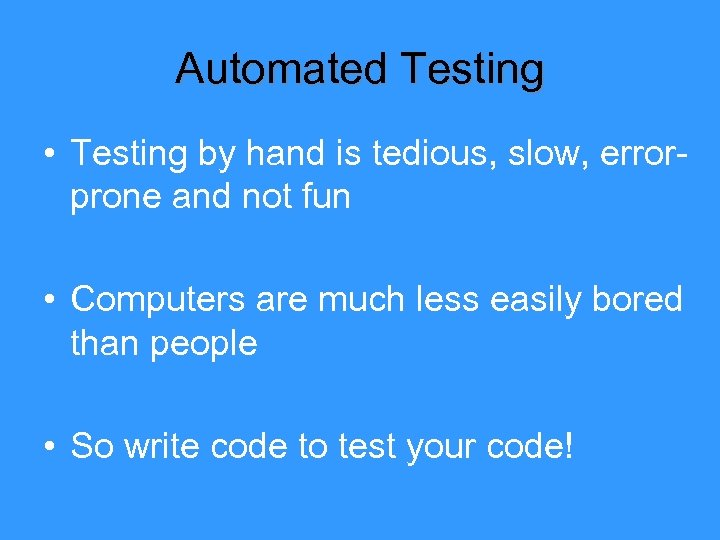 Automated Testing • Testing by hand is tedious, slow, errorprone and not fun •