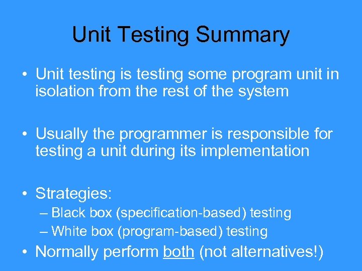 Unit Testing Summary • Unit testing is testing some program unit in isolation from