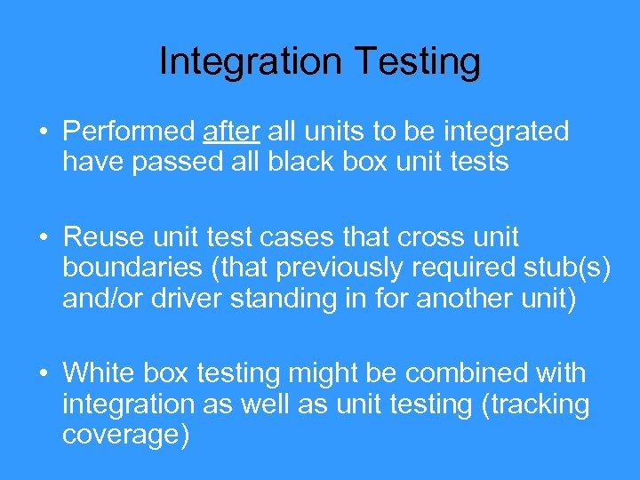 Integration Testing • Performed after all units to be integrated have passed all black