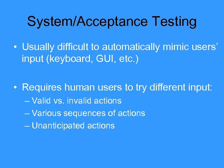 System/Acceptance Testing • Usually difficult to automatically mimic users' input (keyboard, GUI, etc. )