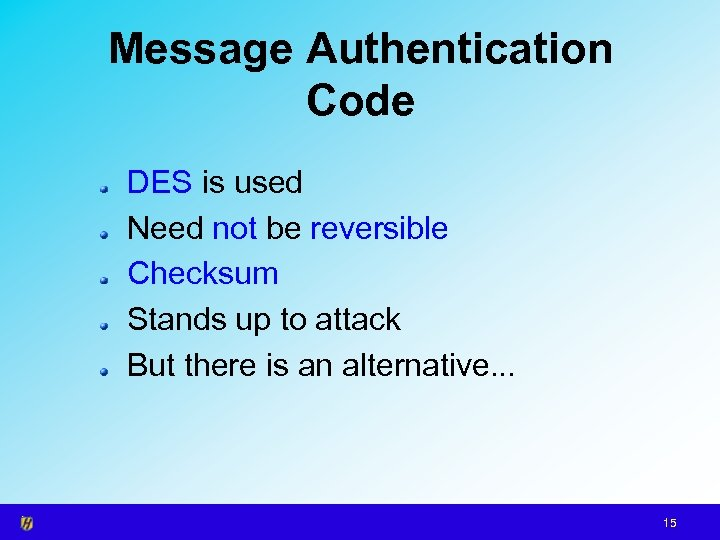 Message Authentication Code DES is used Need not be reversible Checksum Stands up to