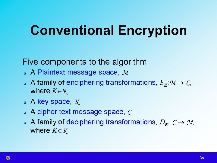 Conventional Encryption Five components to the algorithm A Plaintext message space, M A family