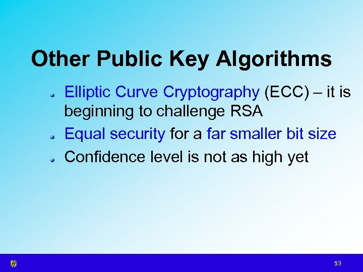 Other Public Key Algorithms Elliptic Curve Cryptography (ECC) – it is beginning to challenge