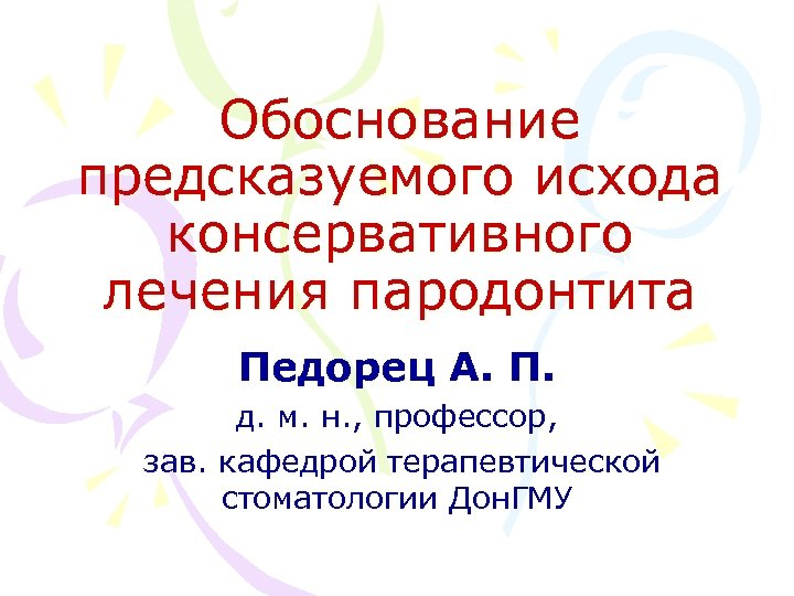 Обоснование предсказуемого исхода консервативного лечения пародонтита Педорец А. П. д. м. н. , профессор,