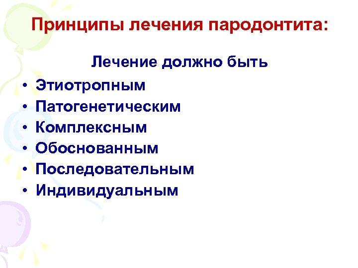 Принципы лечения пародонтита: • • • Лечение должно быть Этиотропным Патогенетическим Комплексным Обоснованным Последовательным