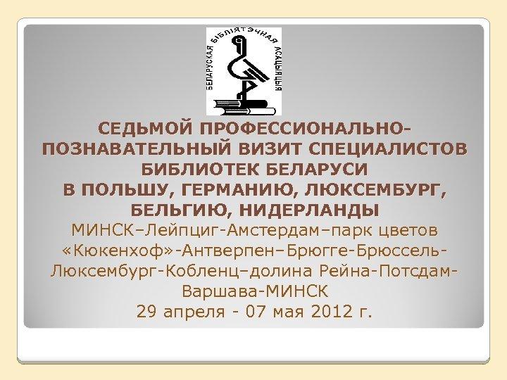 СЕДЬМОЙ ПРОФЕССИОНАЛЬНОПОЗНАВАТЕЛЬНЫЙ ВИЗИТ СПЕЦИАЛИСТОВ БИБЛИОТЕК БЕЛАРУСИ В ПОЛЬШУ, ГЕРМАНИЮ, ЛЮКСЕМБУРГ, БЕЛЬГИЮ, НИДЕРЛАНДЫ МИНСК–Лейпциг-Амстердам–парк цветов