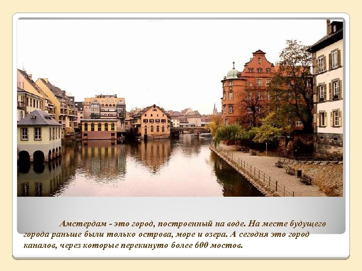 Амстердам - это город, построенный на воде. На месте будущего города раньше были только