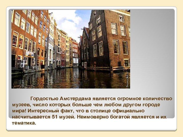 Гордостью Амстердама является огромное количество музеев, число которых больше чем любом другом городе мира!