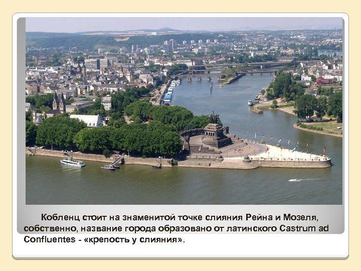 Кобленц стоит на знаменитой точке слияния Рейна и Мозеля, собственно, название города образовано от