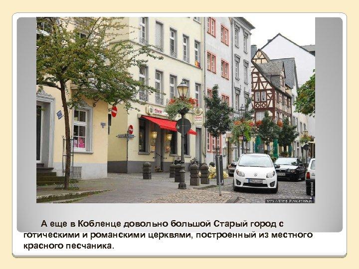 А еще в Кобленце довольно большой Старый город с готическими и романскими церквями, построенный