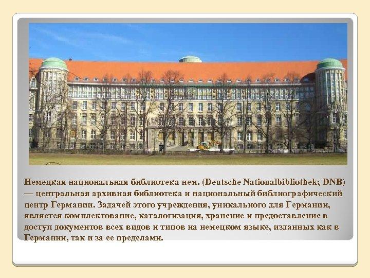 Немецкая национальная библиотека нем. (Deutsche Nationalbibliothek; DNB) — центральная архивная библиотека и национальный библиографический