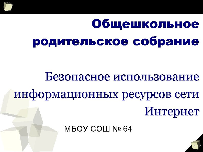 Общешкольное родительское собрание Безопасное использование информационных ресурсов сети Интернет МБОУ СОШ № 64 1