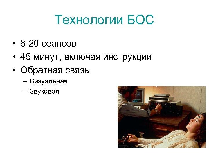 Технологии БОС • 6 -20 сеансов • 45 минут, включая инструкции • Обратная связь