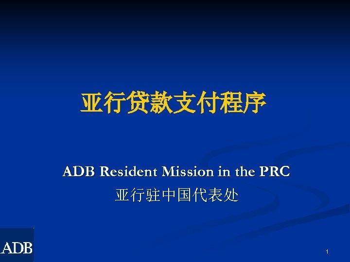 亚行贷款支付程序 ADB Resident Mission in the PRC 亚行驻中国代表处 1