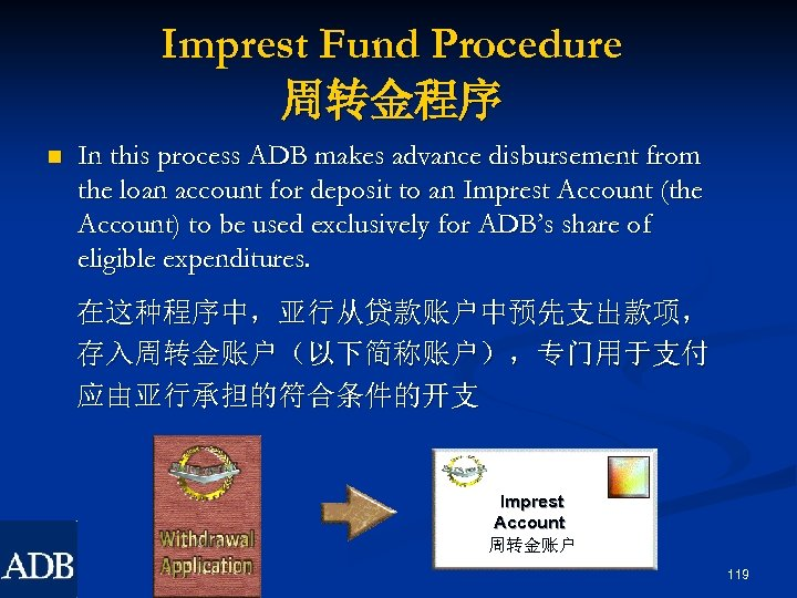 Imprest Fund Procedure 周转金程序 n In this process ADB makes advance disbursement from the