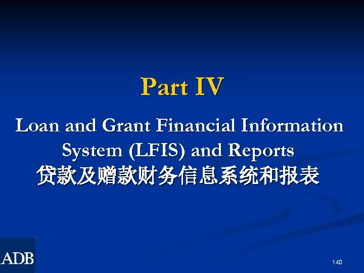 Part IV Loan and Grant Financial Information System (LFIS) and Reports 贷款及赠款财务信息系统和报表 140