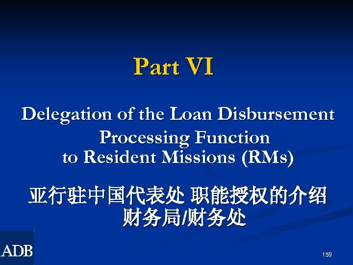 Part VI Delegation of the Loan Disbursement Processing Function to Resident Missions (RMs) 亚行驻中国代表处