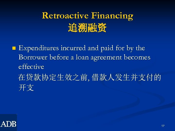 Retroactive Financing 追溯融资 n Expenditures incurred and paid for by the Borrower before a