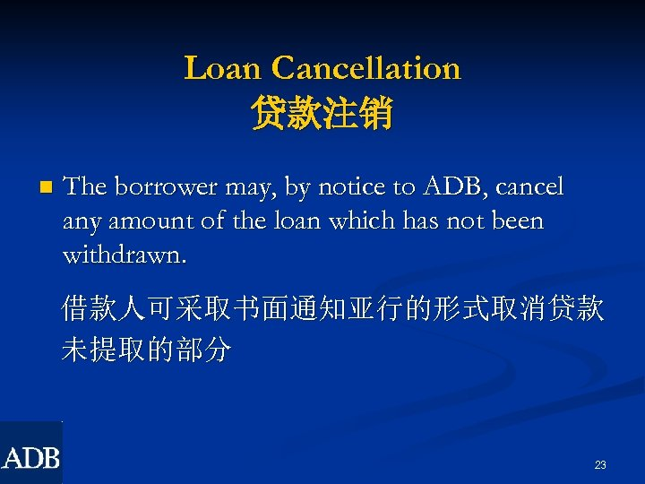Loan Cancellation 贷款注销 n The borrower may, by notice to ADB, cancel any amount