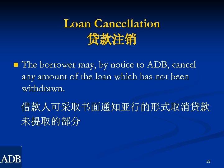Loan Cancellation 贷款注销 n The borrower may, by notice to ADB, cancel any amount